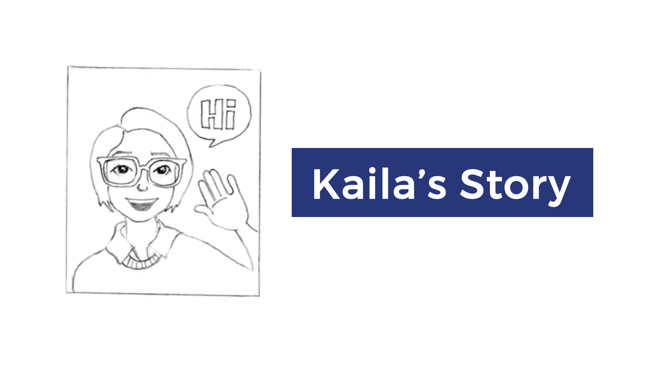 "Thumbnail for Kaila's Story video. A white image with a drawing on the left and text on the right. The pencil drawing has a square with a person from the shoulder up, waving and saying, ""Hi"". They have glasses and short hair past their ears. On the right is white text in a dark blue rectangle: ""Kaila's Story""."